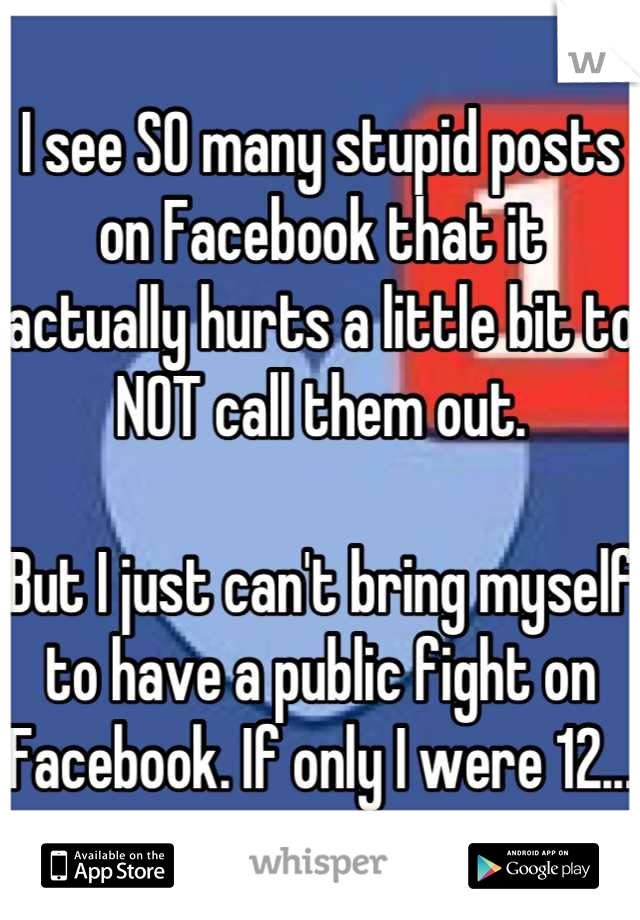 I see SO many stupid posts on Facebook that it actually hurts a little bit to NOT call them out.  But I just can't bring myself to have a public fight on Facebook. If only I were 12...