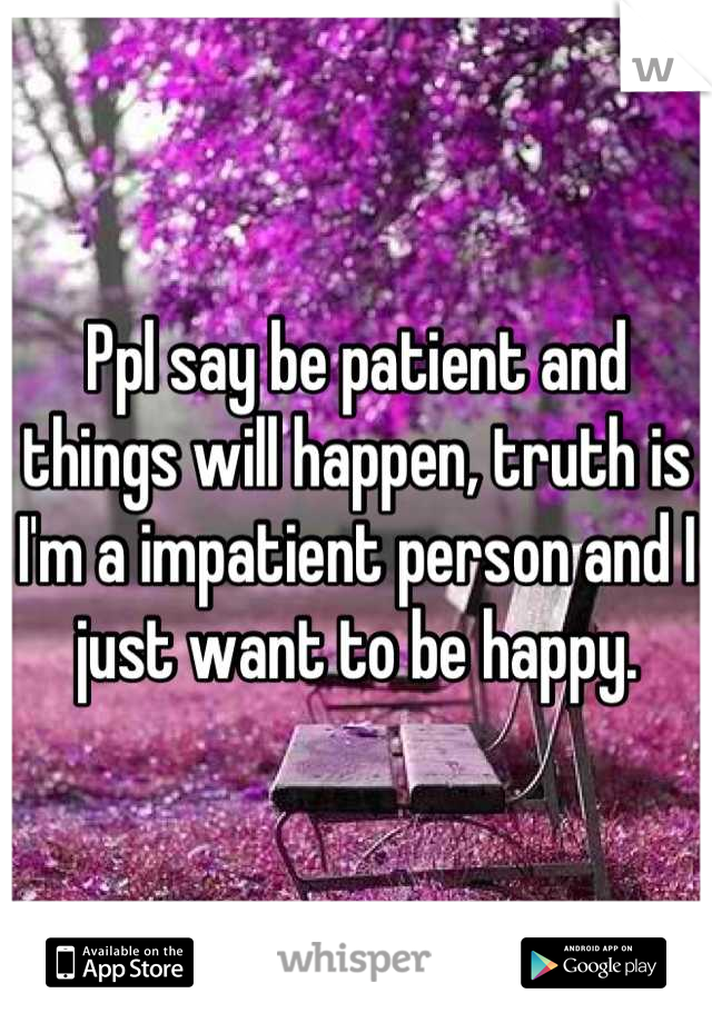 Ppl say be patient and things will happen, truth is I'm a impatient person and I just want to be happy.