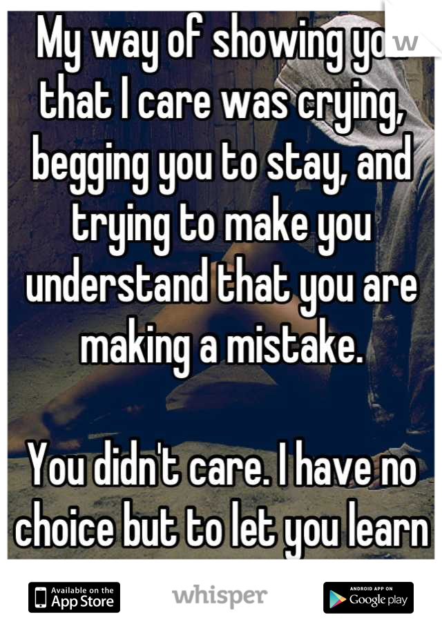 My way of showing you that I care was crying, begging you to stay, and trying to make you understand that you are making a mistake.  You didn't care. I have no choice but to let you learn on your own.