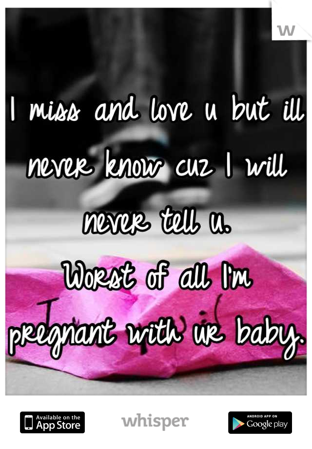 I miss and love u but ill never know cuz I will never tell u.  Worst of all I'm pregnant with ur baby.