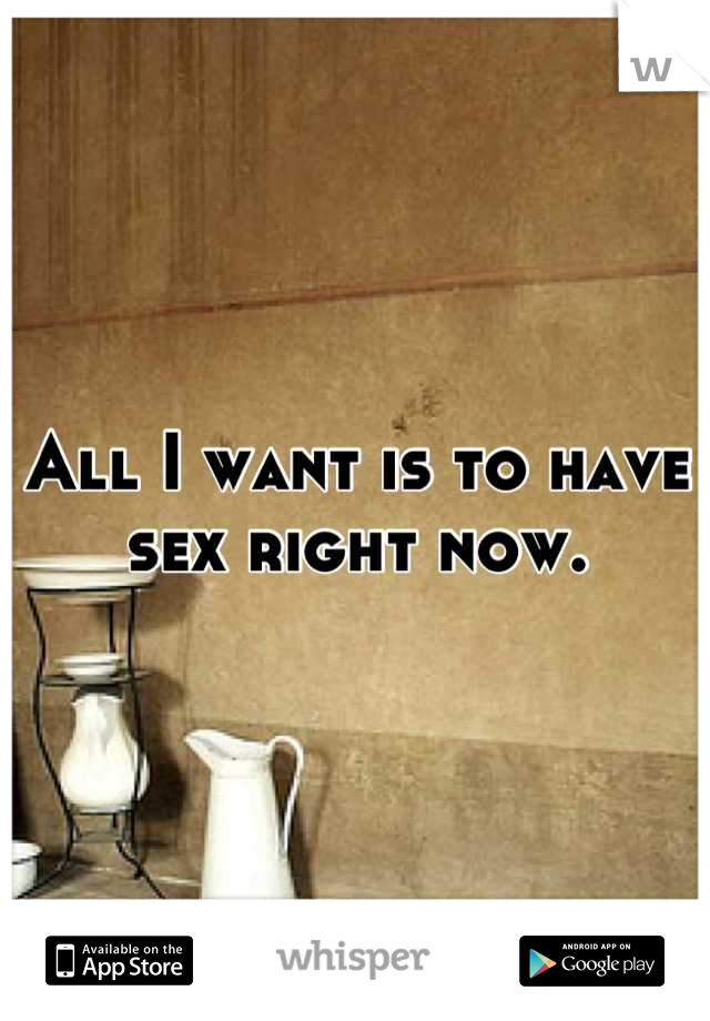 All I want is to have sex right now.