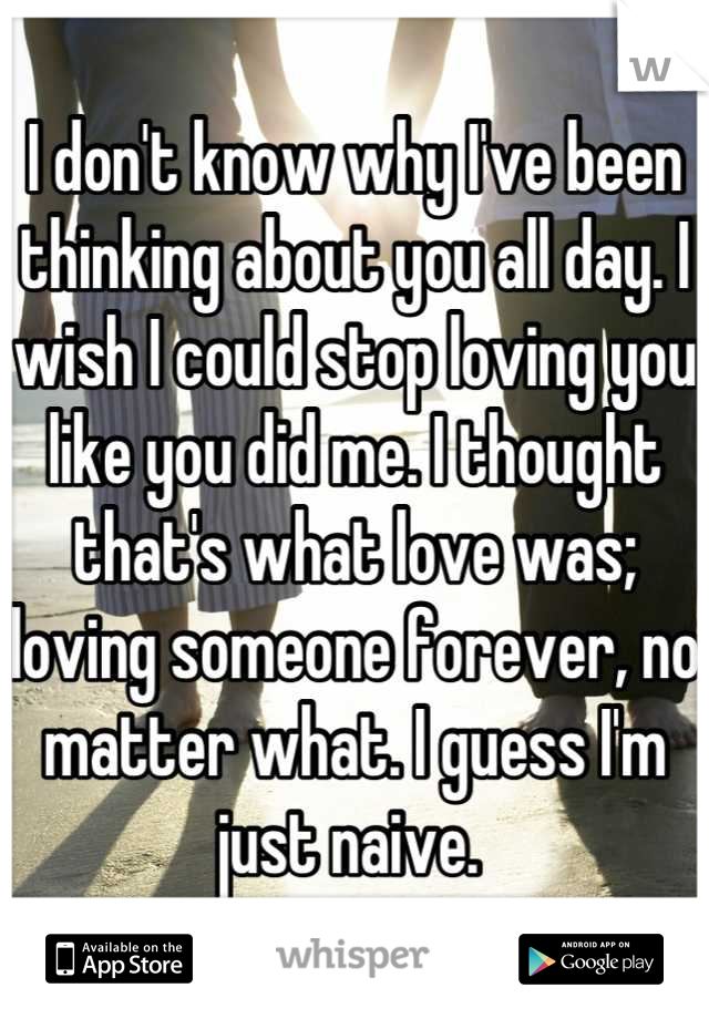 I don't know why I've been thinking about you all day. I wish I could stop loving you like you did me. I thought that's what love was; loving someone forever, no matter what. I guess I'm just naive.