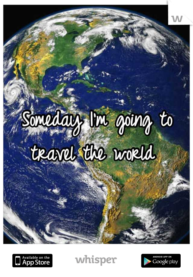 Someday I'm going to travel the world