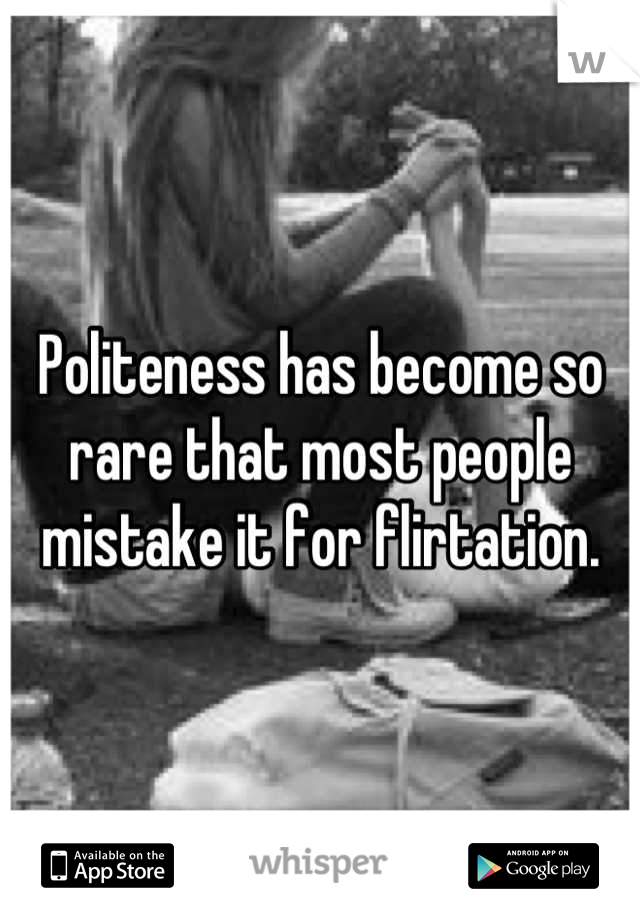 Politeness has become so rare that most people mistake it for flirtation.