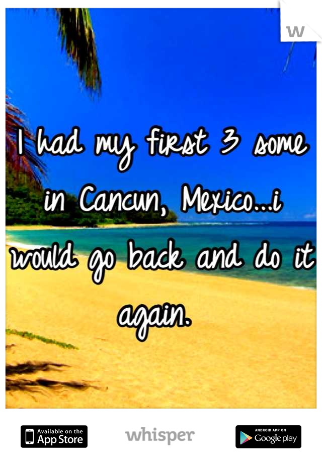 I had my first 3 some in Cancun, Mexico...i would go back and do it again.