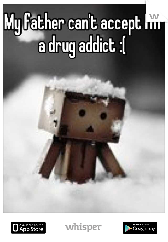 My father can't accept I'm a drug addict :(