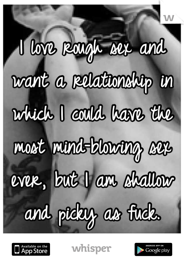 I love rough sex and want a relationship in which I could have the most mind-blowing sex ever, but I am shallow and picky as fuck.