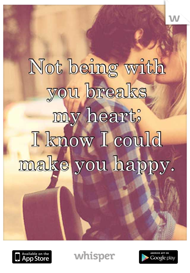 Not being with  you breaks  my heart;   I know I could  make you happy.