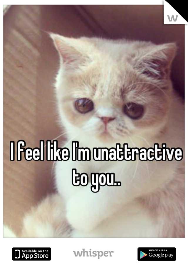 I feel like I'm unattractive to you..