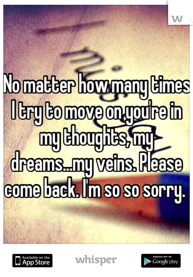 No matter how many times I try to move on you're in my thoughts, my dreams...my veins. Please come back. I'm so so sorry.