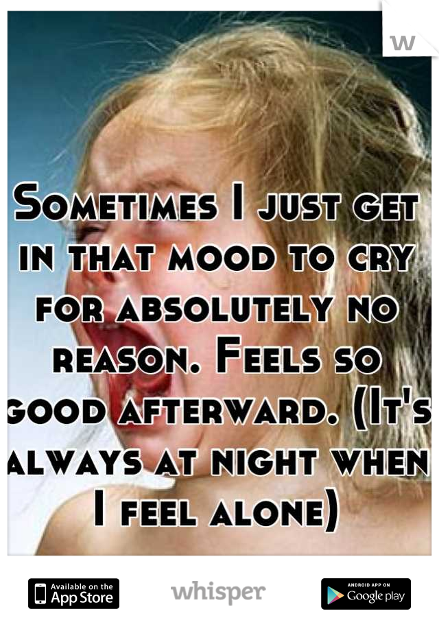 Sometimes I just get in that mood to cry for absolutely no reason. Feels so good afterward. (It's always at night when I feel alone)