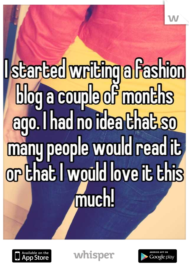 I started writing a fashion blog a couple of months ago. I had no idea that so many people would read it or that I would love it this much!