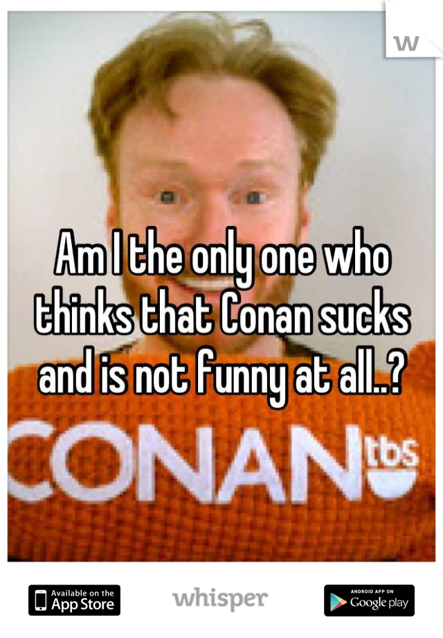 Am I the only one who thinks that Conan sucks and is not funny at all..?
