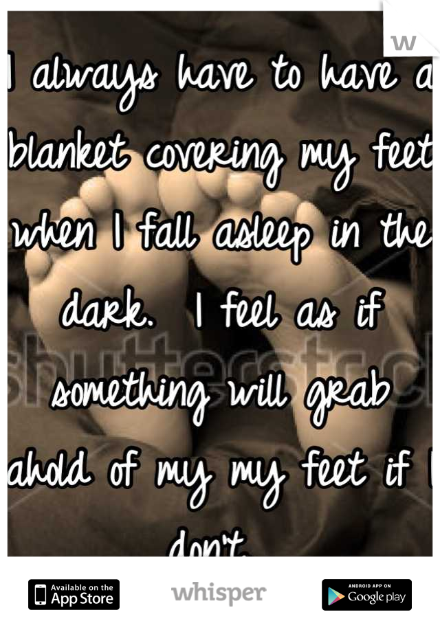 I always have to have a blanket covering my feet when I fall asleep in the dark.  I feel as if something will grab ahold of my my feet if I don't.