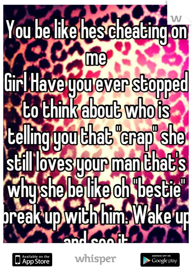"""You be like hes cheating on me Girl Have you ever stopped to think about who is telling you that """"crap"""" she still loves your man that's why she be like oh """"bestie"""" break up with him. Wake up and see it"""