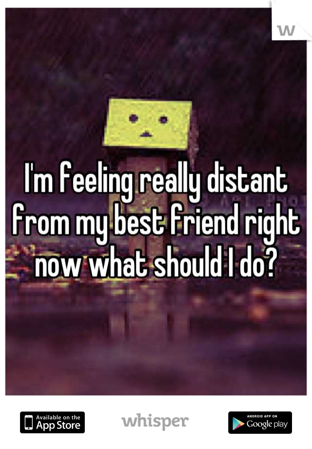 I'm feeling really distant from my best friend right now what should I do?