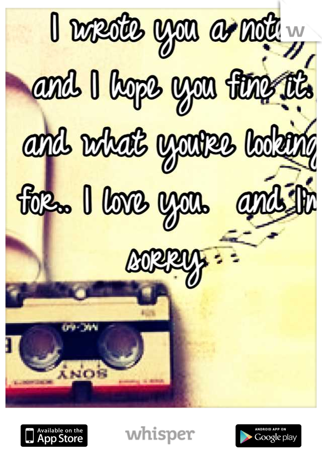 I wrote you a note.  and I hope you fine it. and what you're looking for.. I love you.  and I'm sorry
