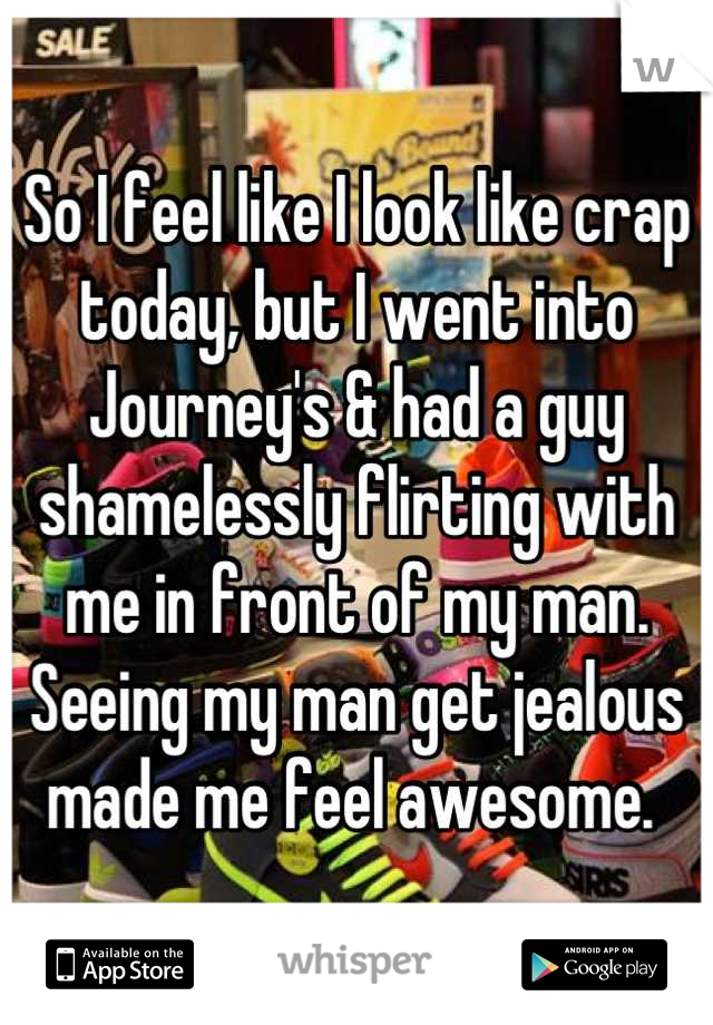 So I feel like I look like crap today, but I went into Journey's & had a guy shamelessly flirting with me in front of my man. Seeing my man get jealous made me feel awesome.