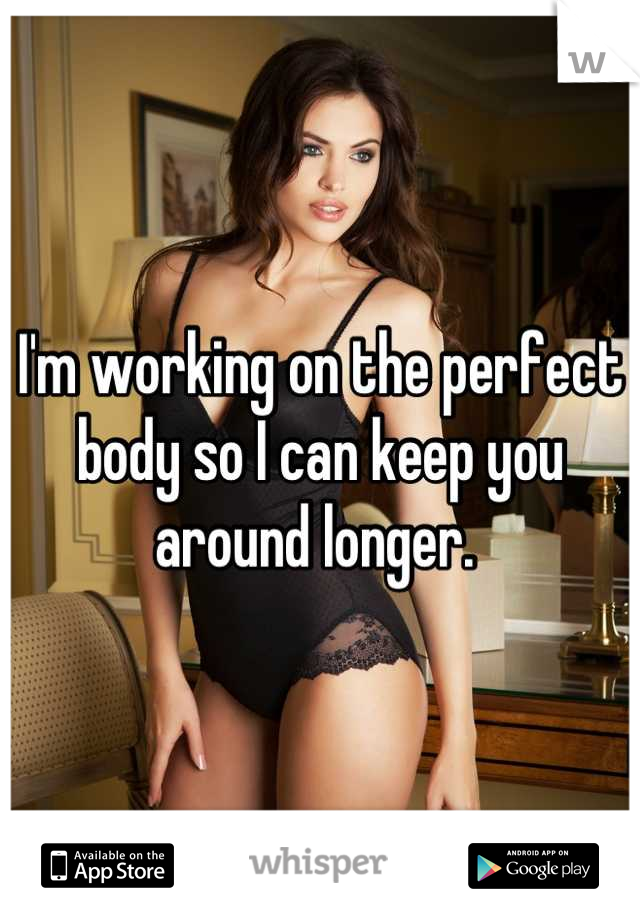 I'm working on the perfect body so I can keep you around longer.