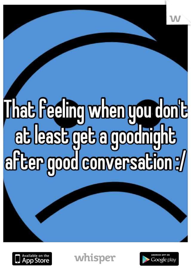 That feeling when you don't at least get a goodnight after good conversation :/