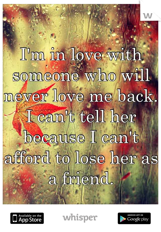 I'm in love with someone who will never love me back.  I can't tell her because I can't afford to lose her as a friend.