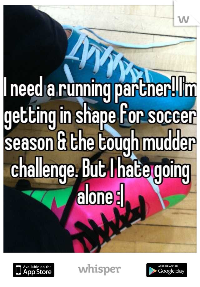 I need a running partner! I'm getting in shape for soccer season & the tough mudder challenge. But I hate going alone :|