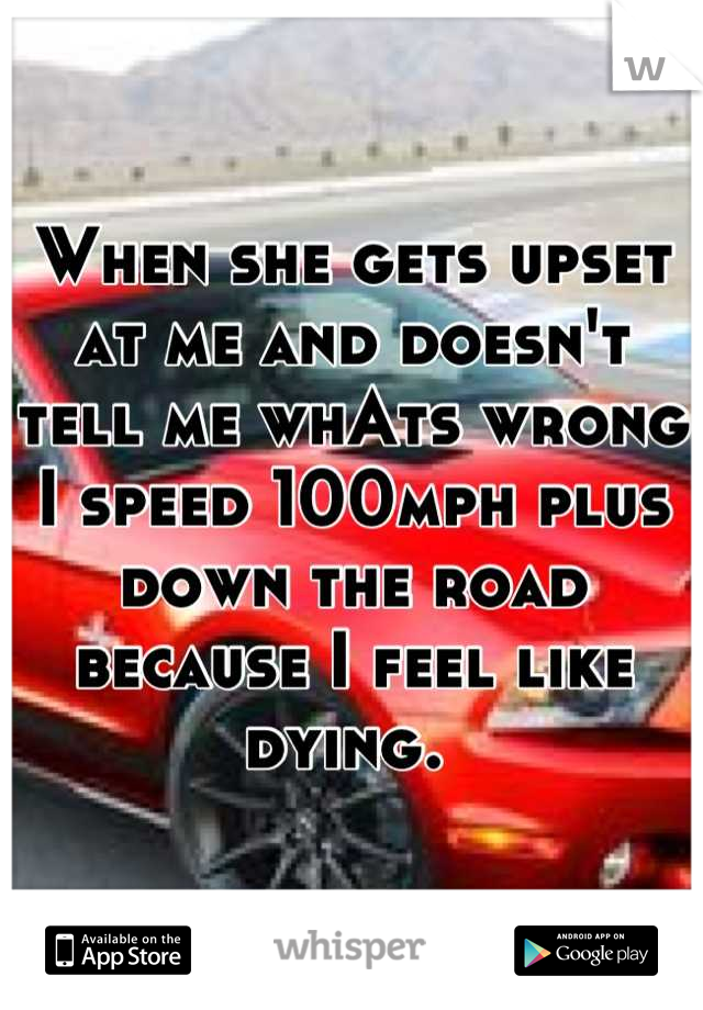 When she gets upset at me and doesn't tell me whAts wrong I speed 100mph plus down the road because I feel like dying.