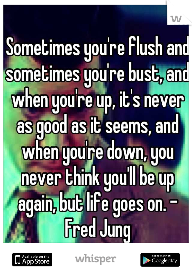 Sometimes you're flush and sometimes you're bust, and when you're up, it's never as good as it seems, and when you're down, you never think you'll be up again, but life goes on. - Fred Jung