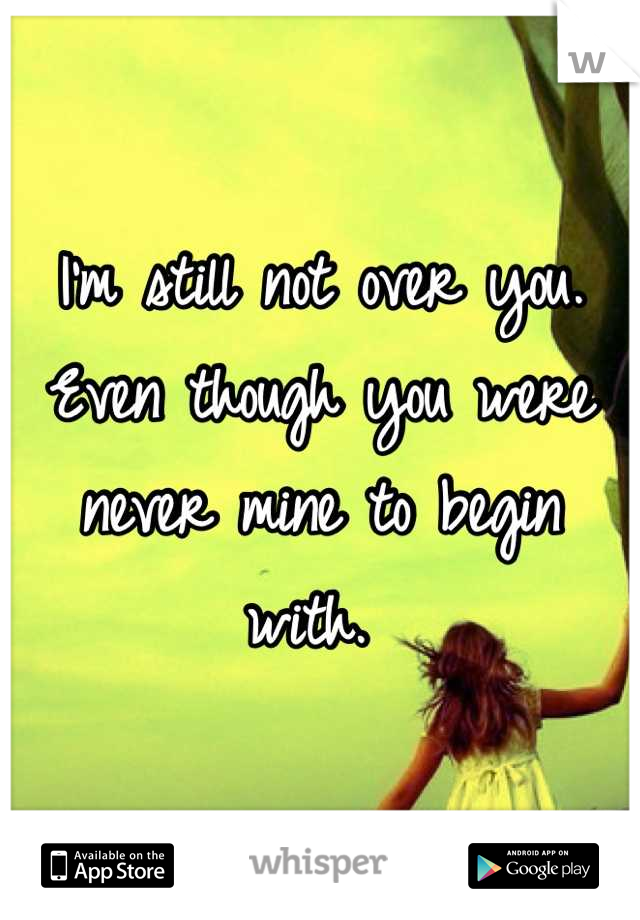 I'm still not over you. Even though you were never mine to begin with.