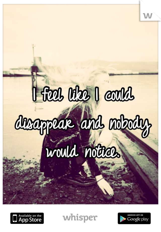I feel like I could disappear and nobody would notice.