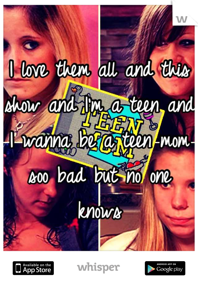 I love them all and this show and I'm a teen and I wanna be a teen mom soo bad but no one knows