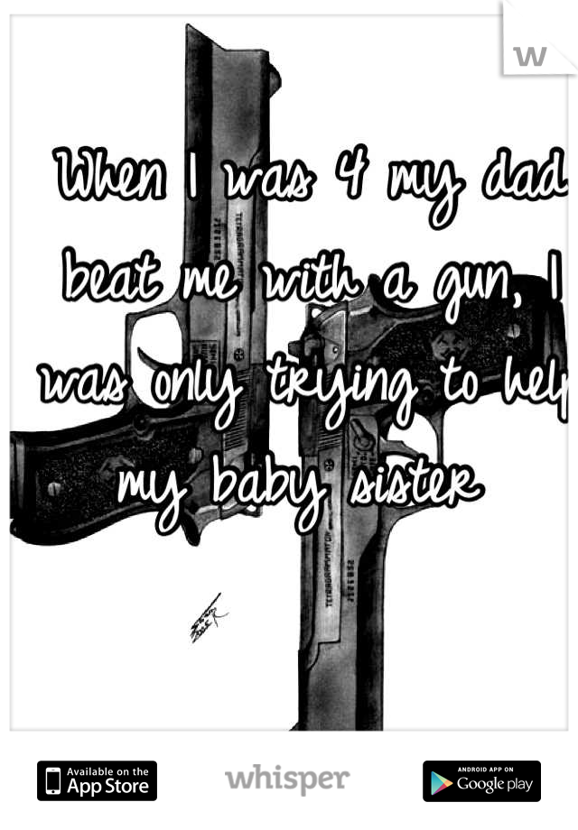 When I was 4 my dad beat me with a gun, I was only trying to help my baby sister