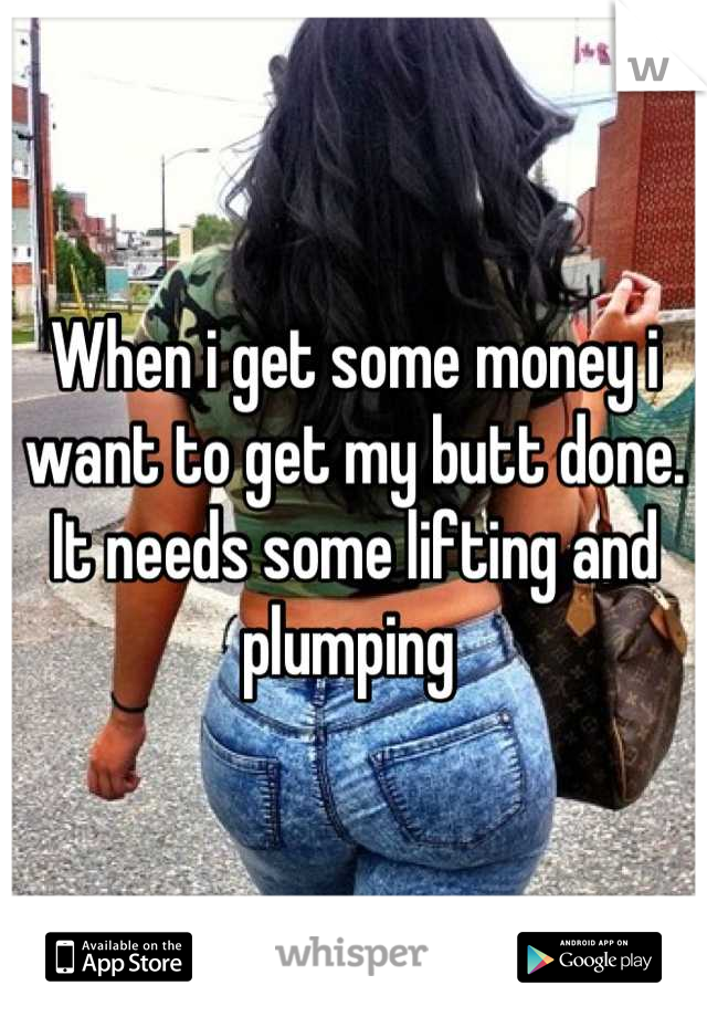 When i get some money i want to get my butt done. It needs some lifting and plumping