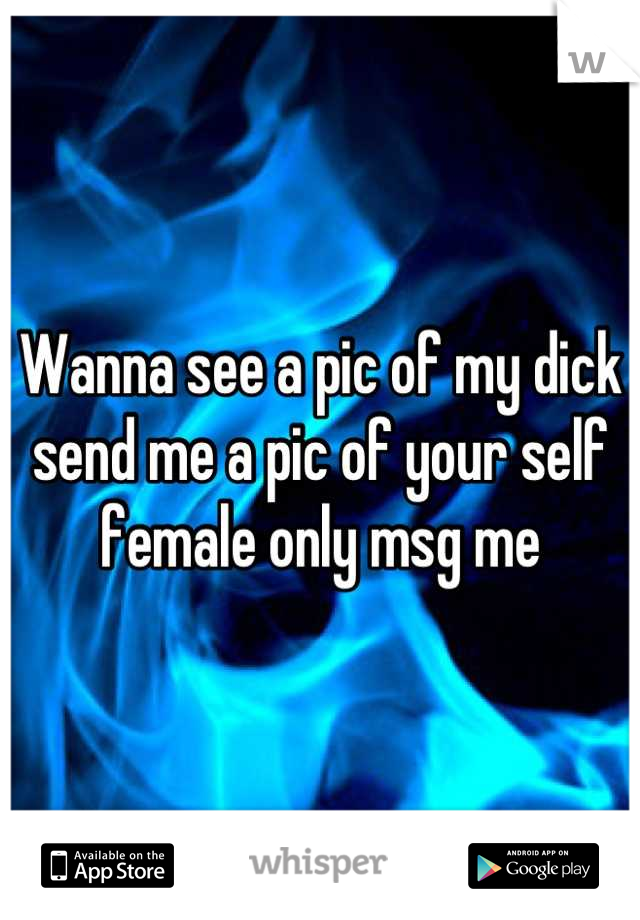 Wanna see a pic of my dick send me a pic of your self female only msg me