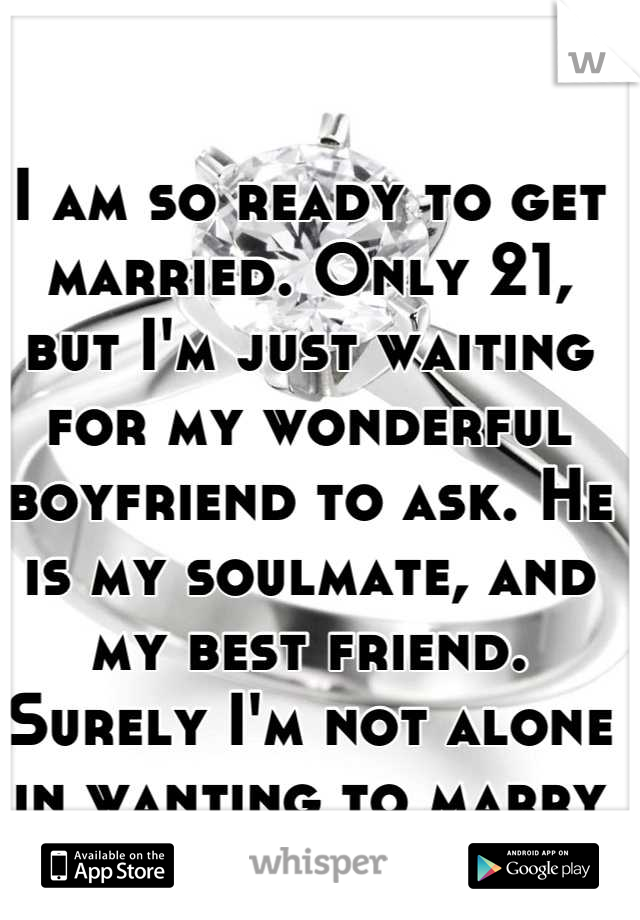 I am so ready to get married. Only 21, but I'm just waiting for my wonderful boyfriend to ask. He is my soulmate, and my best friend. Surely I'm not alone in wanting to marry young?