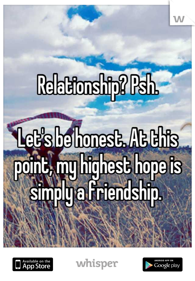 Relationship? Psh.  Let's be honest. At this point, my highest hope is simply a friendship.