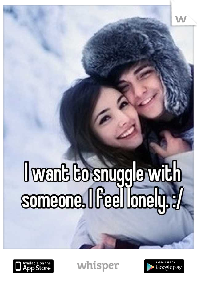 I want to snuggle with someone. I feel lonely. :/
