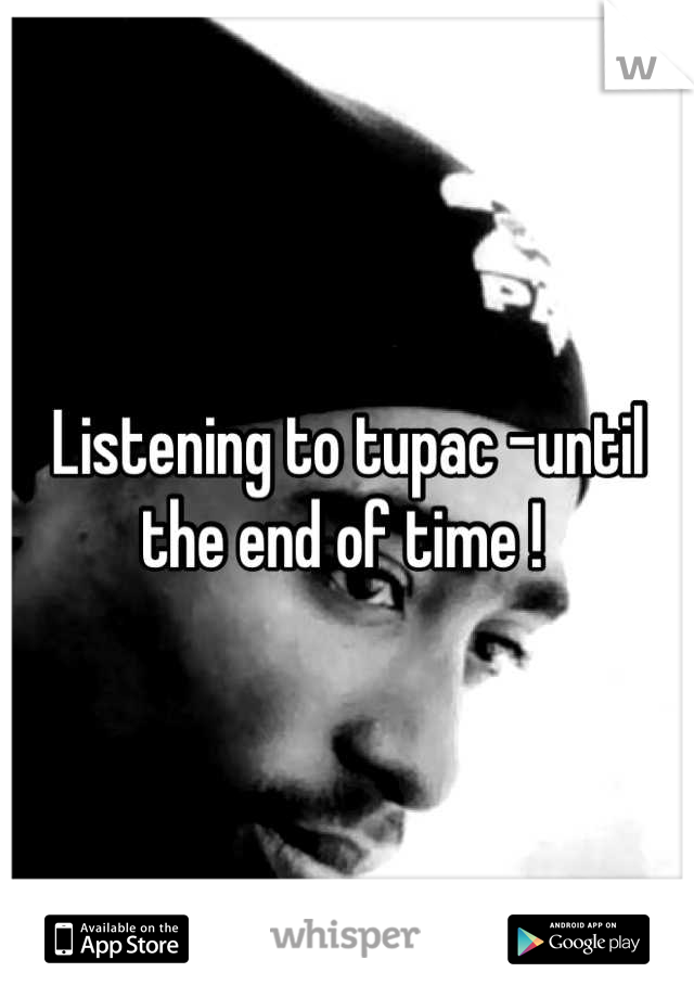 Listening to tupac -until the end of time !