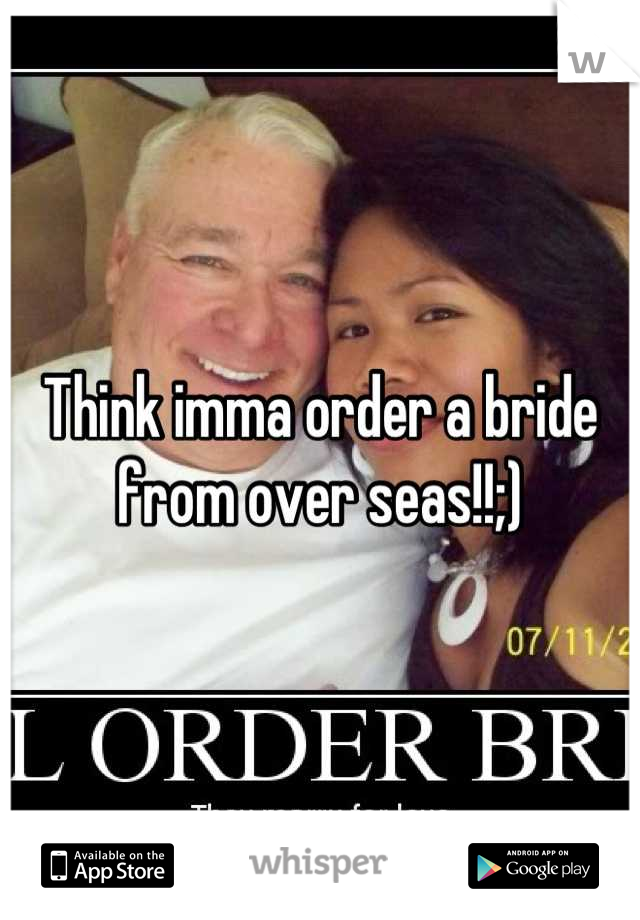 Think imma order a bride from over seas!!;)