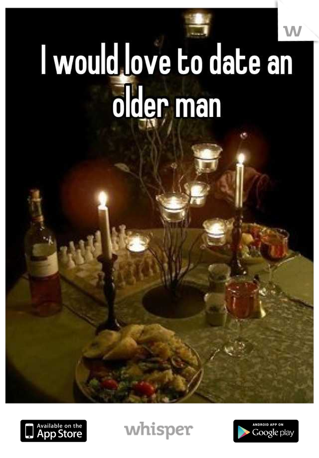 I would love to date an older man