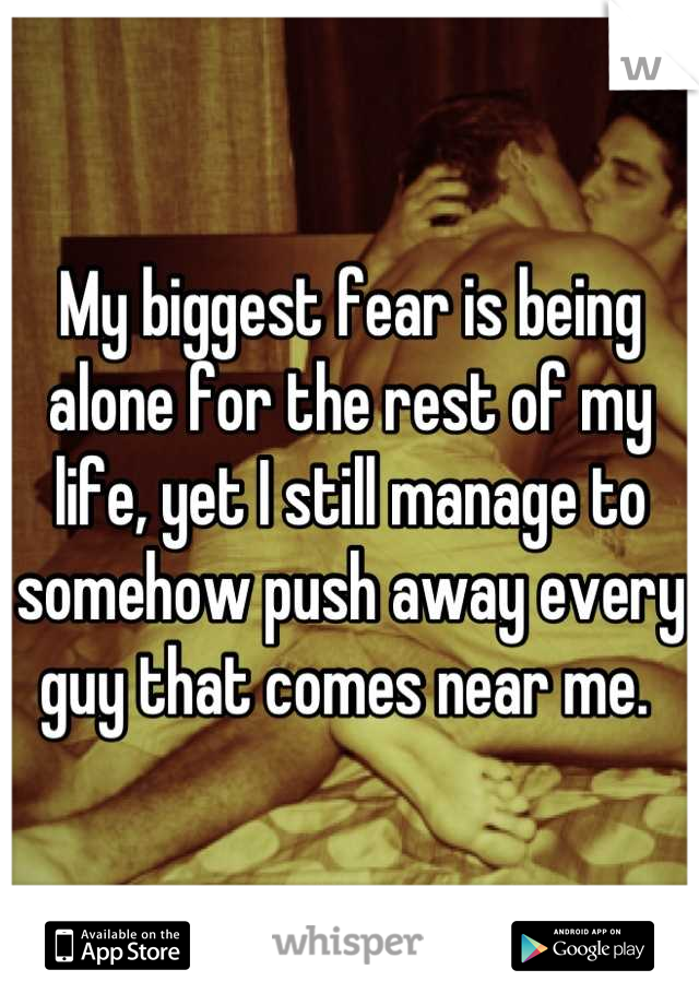 My biggest fear is being alone for the rest of my life, yet I still manage to somehow push away every guy that comes near me.