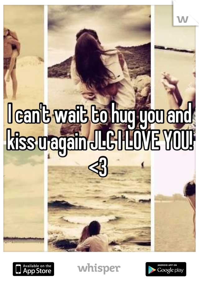 I can't wait to hug you and kiss u again JLC I LOVE YOU! <3