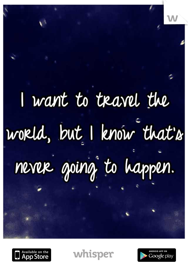 I want to travel the world, but I know that's never going to happen.