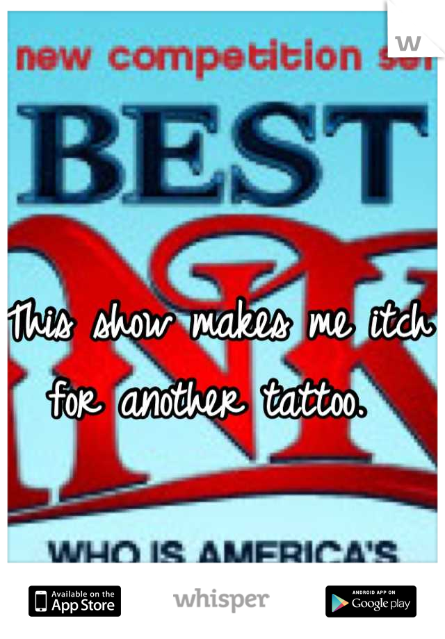 This show makes me itch for another tattoo.