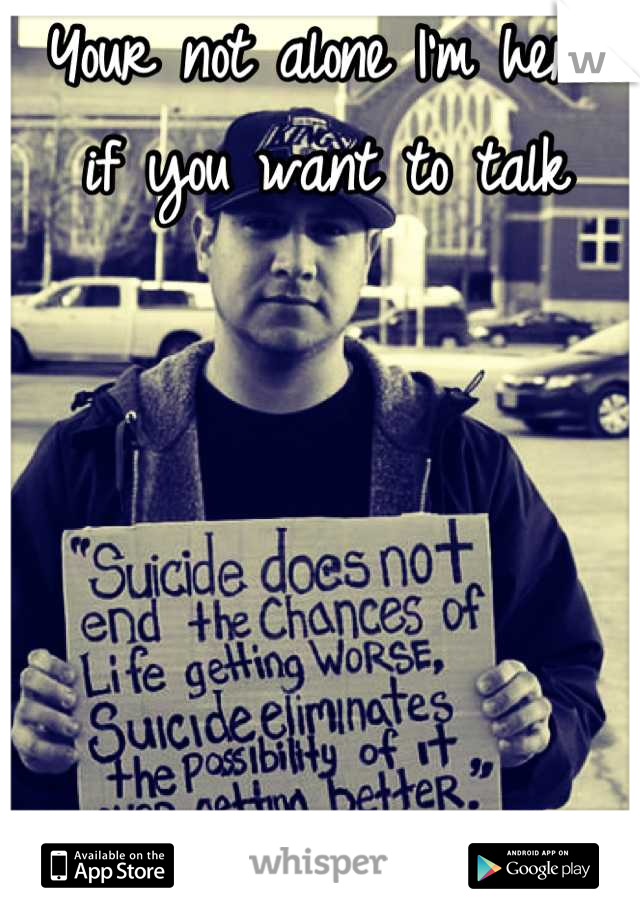 Your not alone I'm here if you want to talk