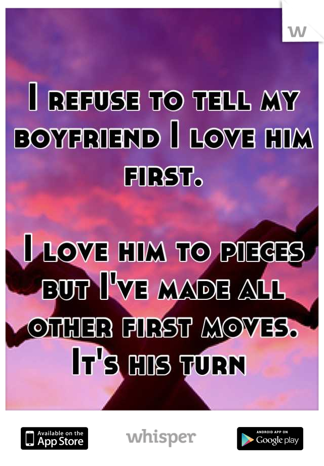 I refuse to tell my boyfriend I love him first.   I love him to pieces but I've made all other first moves. It's his turn