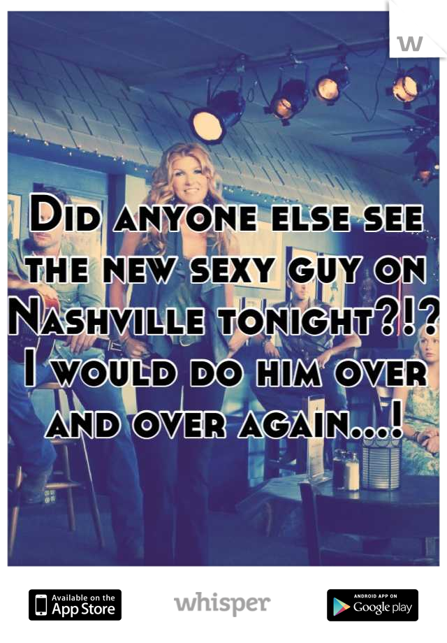 Did anyone else see the new sexy guy on Nashville tonight?!? I would do him over and over again...!