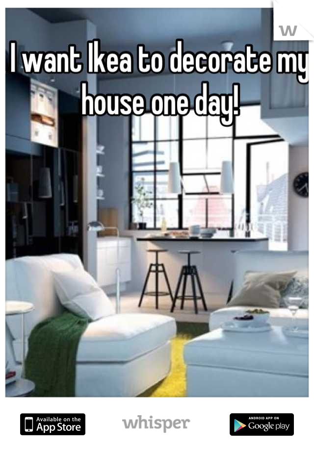 I want Ikea to decorate my house one day!