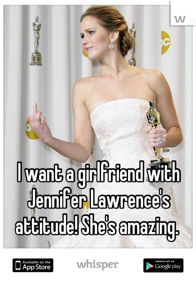 I want a girlfriend with Jennifer Lawrence's attitude! She's amazing.