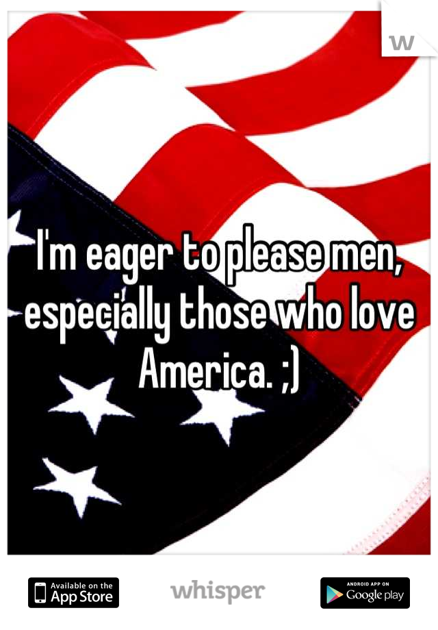 I'm eager to please men, especially those who love America. ;)